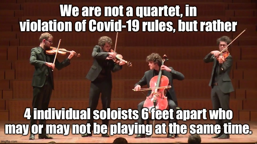 Just for clarification |  We are not a quartet, in violation of Covid-19 rules, but rather; 4 individual soloists 6 feet apart who may or may not be playing at the same time. | image tagged in quartet,covid19,social distancing,solists,funny memes,musical | made w/ Imgflip meme maker