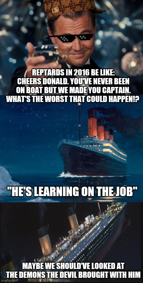 "Hey hillbillies y'all been fooled |  REPTARDS IN 2016 BE LIKE: CHEERS DONALD. YOU'VE NEVER BEEN ON BOAT BUT WE MADE YOU CAPTAIN. WHAT'S THE WORST THAT COULD HAPPEN!? ""HE'S LEARNING ON THE JOB""; MAYBE WE SHOULD'VE LOOKED AT THE DEMONS THE DEVIL BROUGHT WITH HIM 