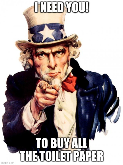 Uncle Sam |  I NEED YOU! TO BUY ALL THE TOILET PAPER | image tagged in memes,uncle sam | made w/ Imgflip meme maker