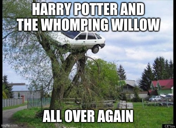Secure Parking |  HARRY POTTER AND THE WHOMPING WILLOW; ALL OVER AGAIN | image tagged in memes,secure parking | made w/ Imgflip meme maker