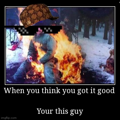 When you think you got it good | Your this guy | image tagged in funny,demotivationals | made w/ Imgflip demotivational maker