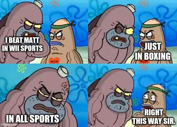 I challenge you to try and beat him in all sports too |  I BEAT MATT IN WII SPORTS; JUST IN BOXING; RIGHT THIS WAY SIR. IN ALL SPORTS | image tagged in welcome to the salty spitoon,wii | made w/ Imgflip meme maker
