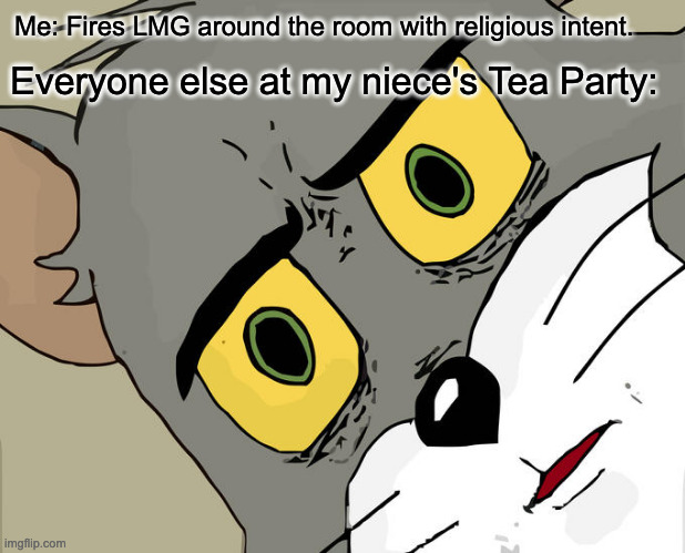 Oh noes you not do that |  Me: Fires LMG around the room with religious intent. Everyone else at my niece's Tea Party: | image tagged in memes,unsettled tom | made w/ Imgflip meme maker