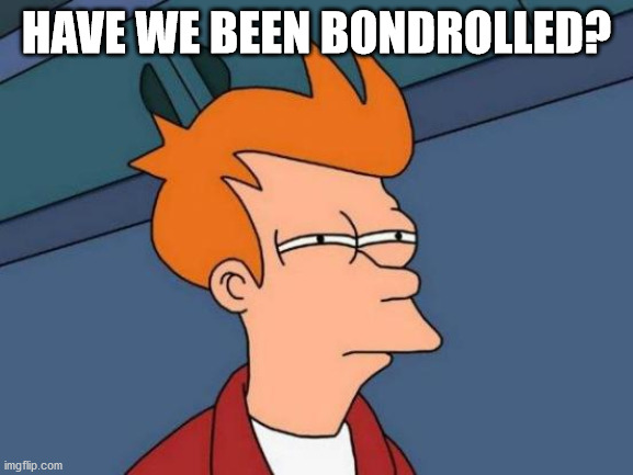 Futurama Fry Meme | HAVE WE BEEN BONDROLLED? | image tagged in memes,futurama fry | made w/ Imgflip meme maker