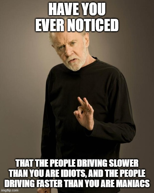 George Carlin |  HAVE YOU EVER NOTICED; THAT THE PEOPLE DRIVING SLOWER THAN YOU ARE IDIOTS, AND THE PEOPLE DRIVING FASTER THAN YOU ARE MANIACS | image tagged in george carlin | made w/ Imgflip meme maker