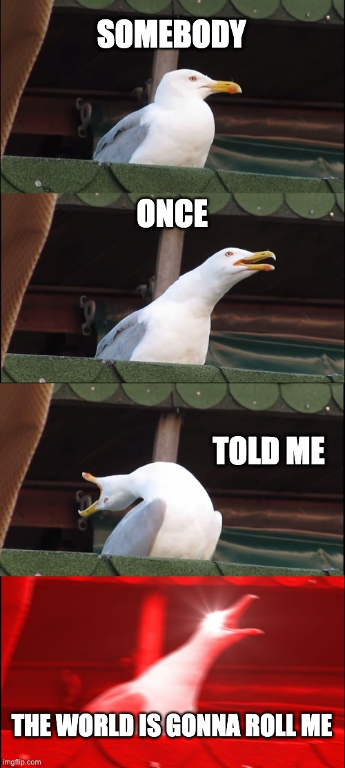 Inhaling Seagull |  SOMEBODY; ONCE; TOLD ME; THE WORLD IS GONNA ROLL ME | image tagged in memes,inhaling seagull | made w/ Imgflip meme maker