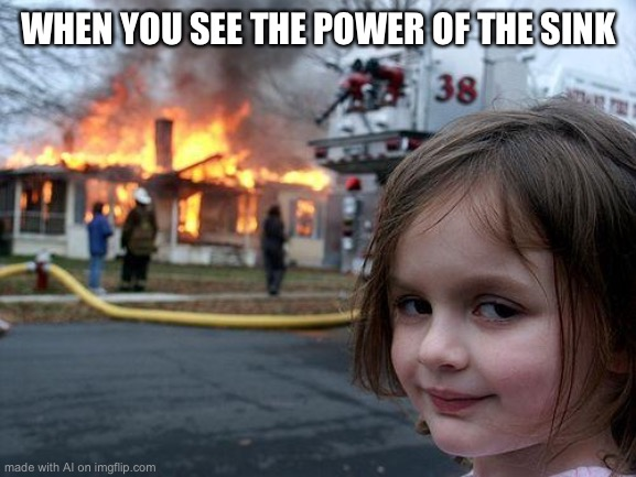 Powerful Sink |  WHEN YOU SEE THE POWER OF THE SINK | image tagged in memes,disaster girl,powerful,sink | made w/ Imgflip meme maker