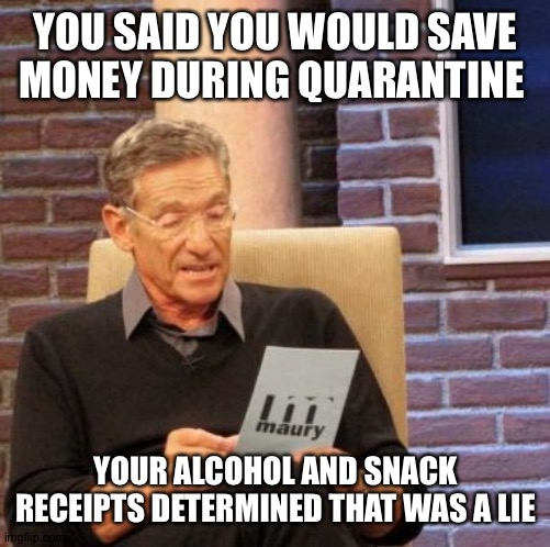 Maury Lie Detector |  YOU SAID YOU WOULD SAVE MONEY DURING QUARANTINE; YOUR ALCOHOL AND SNACK RECEIPTS DETERMINED THAT WAS A LIE | image tagged in memes,maury lie detector | made w/ Imgflip meme maker