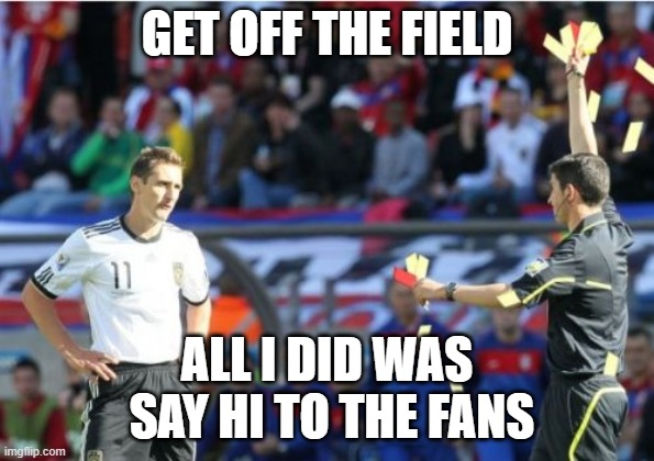 Asshole Ref |  GET OFF THE FIELD; ALL I DID WAS  SAY HI TO THE FANS | image tagged in memes,asshole ref | made w/ Imgflip meme maker