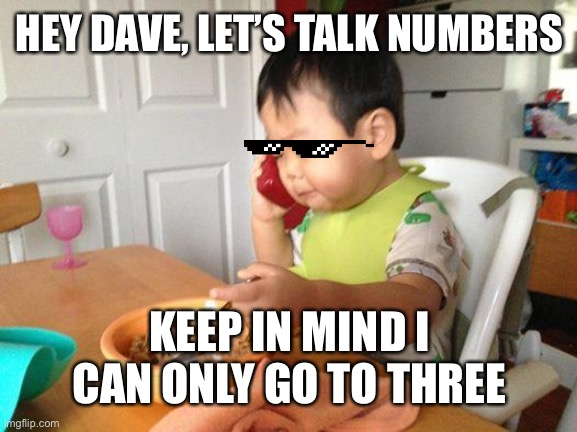 Business baby |  HEY DAVE, LET'S TALK NUMBERS; KEEP IN MIND I CAN ONLY GO TO THREE | image tagged in memes,no bullshit business baby | made w/ Imgflip meme maker