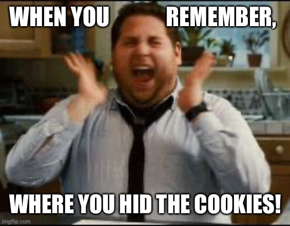 For the love of Cookies |  WHEN YOU             REMEMBER, WHERE YOU HID THE COOKIES! | image tagged in excited,cookies,quarantine,2020,food,snacks | made w/ Imgflip meme maker