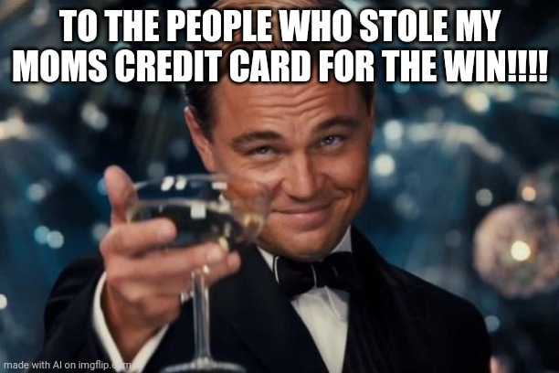 Nice son! |  TO THE PEOPLE WHO STOLE MY MOMS CREDIT CARD FOR THE WIN!!!! | image tagged in memes,leonardo dicaprio cheers | made w/ Imgflip meme maker