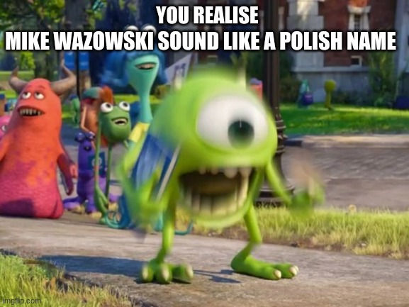 after some text2meme this came up in my brain |  MIKE WAZOWSKI SOUND LIKE A POLISH NAME; YOU REALISE | image tagged in screaming mike wazowski,poland,text2meme | made w/ Imgflip meme maker
