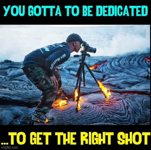Standing on Burning Lava, yes, but not wearing his mask |  YOU GOTTA TO BE DEDICATED; ...TO GET THE RIGHT SHOT | image tagged in vince vance,photographer,photography,dedication,determination,coronavirus | made w/ Imgflip meme maker