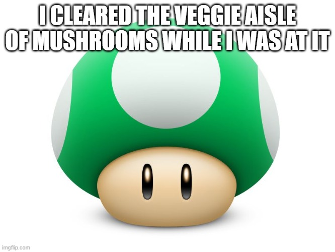 I CLEARED THE VEGGIE AISLE OF MUSHROOMS WHILE I WAS AT IT | image tagged in mushroom | made w/ Imgflip meme maker
