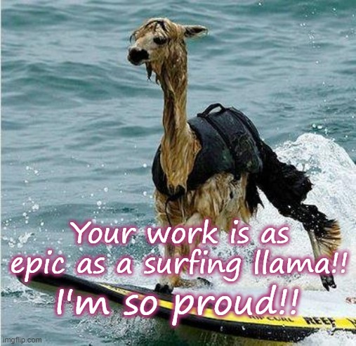This Llama is surfing |  Your work is as epic as a surfing llama!! I'm so proud!! | image tagged in this llama is surfing,epic,proud | made w/ Imgflip meme maker