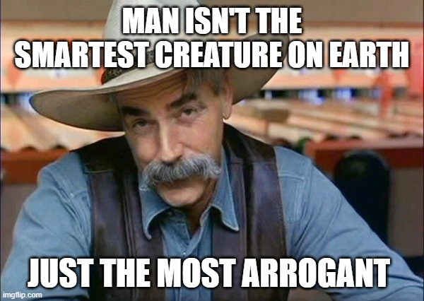 Sam Elliott special kind of stupid |  MAN ISN'T THE SMARTEST CREATURE ON EARTH; JUST THE MOST ARROGANT | image tagged in sam elliott special kind of stupid | made w/ Imgflip meme maker