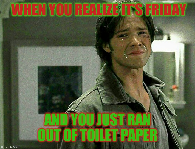 WHEN YOU REALIZE IT'S FRIDAY; AND YOU JUST RAN OUT OF TOILET PAPER | image tagged in sam winchester,supernatural | made w/ Imgflip meme maker