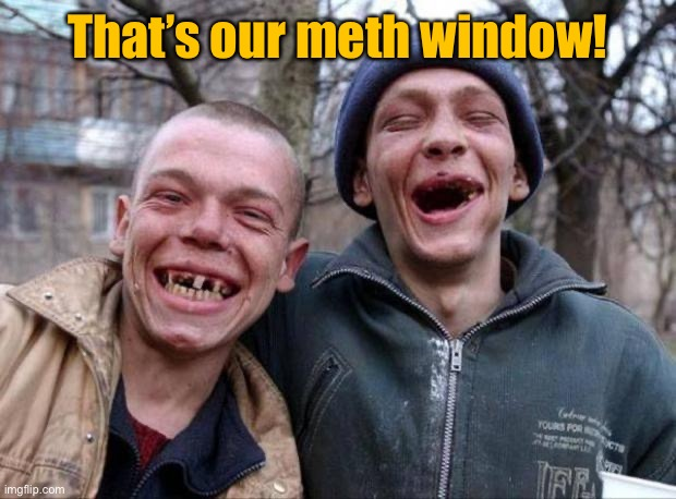 No teeth | That's our meth window! | image tagged in no teeth | made w/ Imgflip meme maker