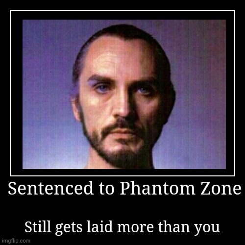 Sad Truth | Sentenced to Phantom Zone | Still gets laid more than you | image tagged in funny,demotivationals,dc comics,general zod | made w/ Imgflip demotivational maker