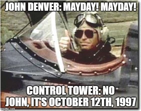 John Denver flying |  JOHN DENVER: MAYDAY! MAYDAY! CONTROL TOWER: NO JOHN, IT'S OCTOBER 12TH, 1997 | image tagged in john denver flying,john denver,may day,too soon,irony,airplane | made w/ Imgflip meme maker