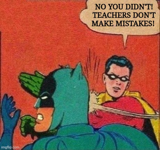 Robin Slaps Batman | NO YOU DIDN'T! TEACHERS DON'T MAKE MISTAKES! | image tagged in robin slaps batman | made w/ Imgflip meme maker