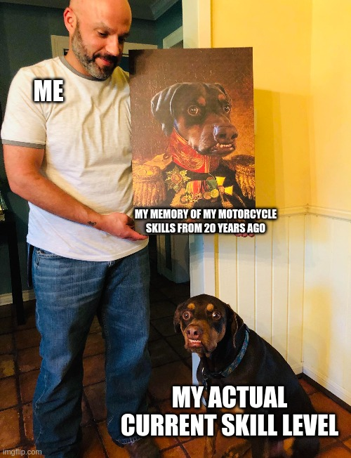Derp Dog |  ME; MY MEMORY OF MY MOTORCYCLE SKILLS FROM 20 YEARS AGO; MY ACTUAL CURRENT SKILL LEVEL | image tagged in derp,funny dogs | made w/ Imgflip meme maker