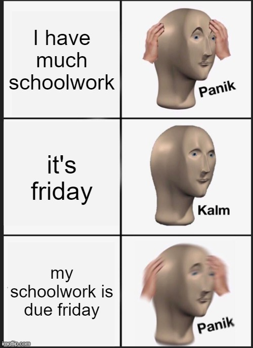 Schoolwork |  I have much schoolwork; it's friday; my schoolwork is due friday | image tagged in memes,panik kalm panik,school,work,friday,panic | made w/ Imgflip meme maker