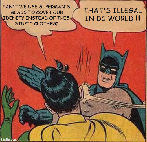 DC  vs  Marvel :) |  CAN'T WE USE SUPERMAN'S  GLASS TO COVER OUR IDENITY INSTEAD OF THIS  STUPID CLOTHES?! THAT'S ILLEGAL IN DC WORLD !!! | image tagged in memes,batman slapping robin,dc comics,marvel comics | made w/ Imgflip meme maker