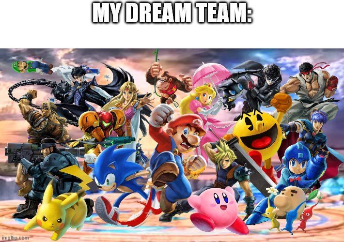 smash ultimate | MY DREAM TEAM: | image tagged in smash ultimate | made w/ Imgflip meme maker