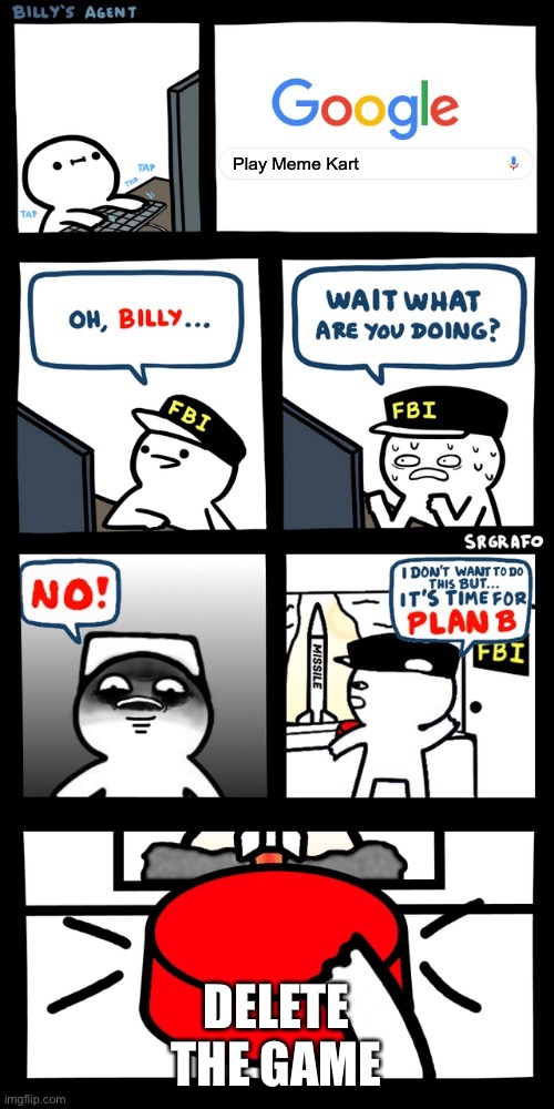 Billy's FBI agent plan B |  Play Meme Kart; DELETE THE GAME | image tagged in billys fbi agent plan b,memes,meme kart,billy | made w/ Imgflip meme maker