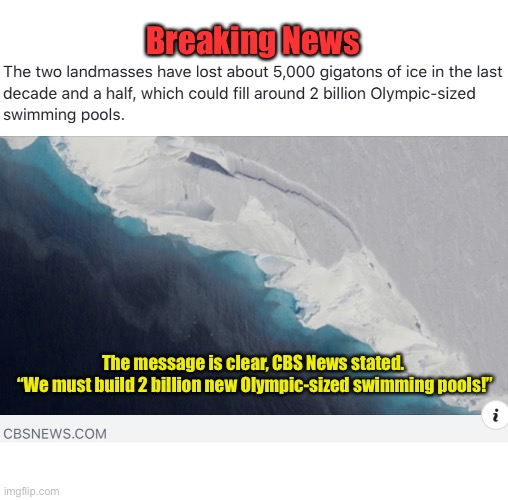 "CBS News Breaking Story! |  Breaking News; The message is clear, CBS News stated.  ""We must build 2 billion new Olympic-sized swimming pools!"" 