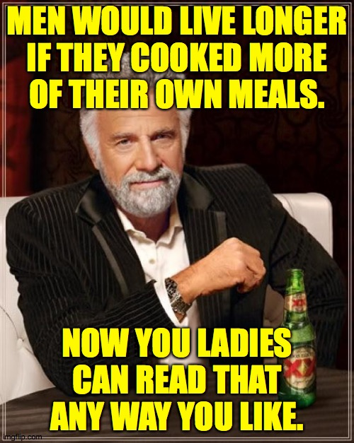 To be honest, this is just a theory I go by  ( : |  MEN WOULD LIVE LONGER IF THEY COOKED MORE OF THEIR OWN MEALS. NOW YOU LADIES CAN READ THAT ANY WAY YOU LIKE. | image tagged in memes,the most interesting man in the world,life expectancy,hello 911,something with poison in it | made w/ Imgflip meme maker