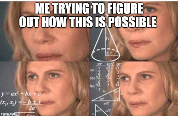 Math lady/Confused lady | ME TRYING TO FIGURE OUT HOW THIS IS POSSIBLE | image tagged in math lady/confused lady | made w/ Imgflip meme maker