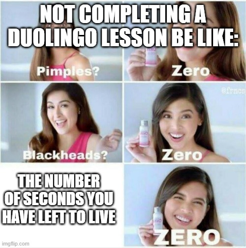 Not Completing a Duolingo Lesson be like |  NOT COMPLETING A DUOLINGO LESSON BE LIKE:; THE NUMBER OF SECONDS YOU HAVE LEFT TO LIVE | image tagged in pimples zero | made w/ Imgflip meme maker
