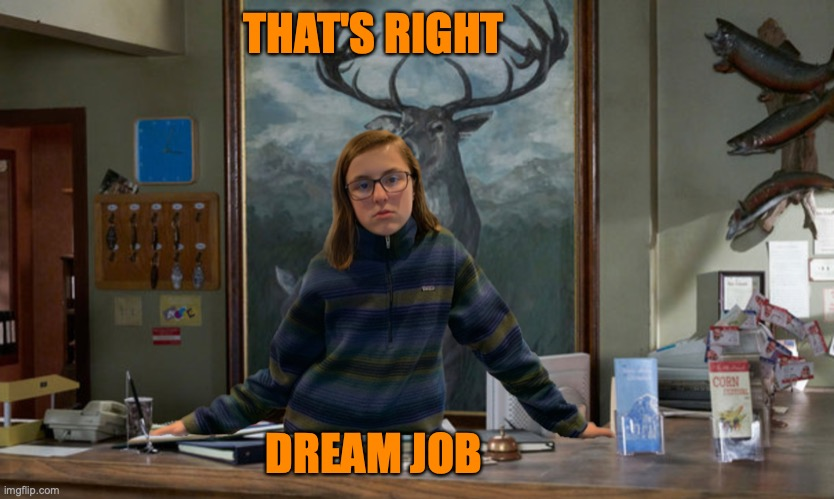 Dream Job |  THAT'S RIGHT; DREAM JOB | image tagged in dream job,cordelia vida | made w/ Imgflip meme maker