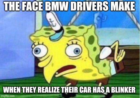 Mocking Spongebob |  THE FACE BMW DRIVERS MAKE; WHEN THEY REALIZE THEIR CAR HAS A BLINKER | image tagged in memes,mocking spongebob,cars,bmw,bmw owners | made w/ Imgflip meme maker