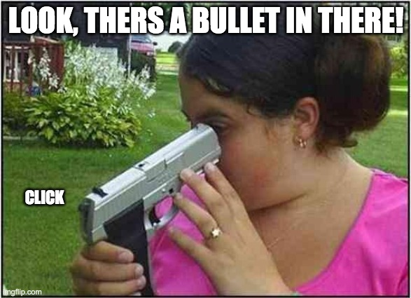 Woman looking down gun barrel |  LOOK, THERS A BULLET IN THERE! CLICK | image tagged in woman looking down gun barrel | made w/ Imgflip meme maker