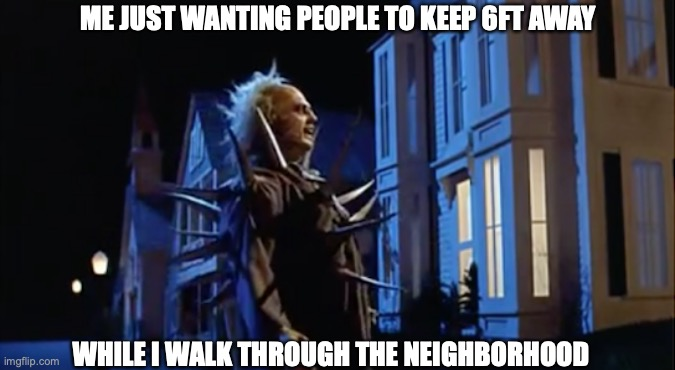 COVID Beetlejuice |  ME JUST WANTING PEOPLE TO KEEP 6FT AWAY; WHILE I WALK THROUGH THE NEIGHBORHOOD | image tagged in beetlejuice,spikes,covid,social distancing,walk,neighborhood | made w/ Imgflip meme maker