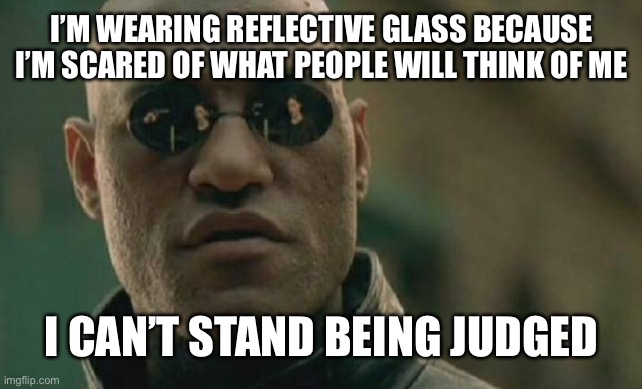 This is true |  I'M WEARING REFLECTIVE GLASS BECAUSE I'M SCARED OF WHAT PEOPLE WILL THINK OF ME; I CAN'T STAND BEING JUDGED | image tagged in memes,matrix morpheus,funny | made w/ Imgflip meme maker