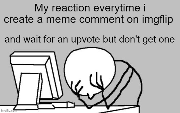 Computer Guy Facepalm |  My reaction everytime i create a meme comment on imgflip; and wait for an upvote but don't get one | image tagged in memes,computer guy facepalm,disappointment | made w/ Imgflip meme maker