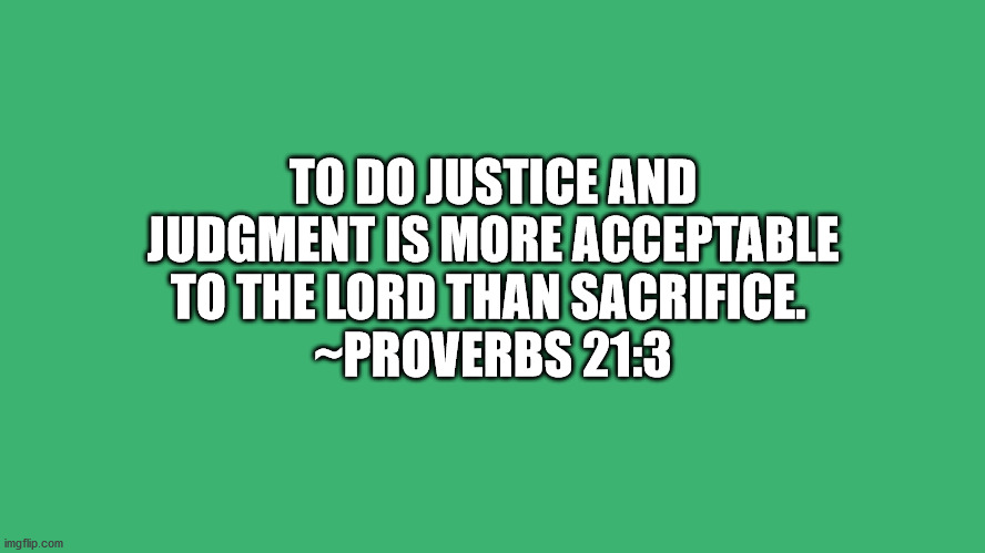 Bible VerseProverbs 21:3 |  TO DO JUSTICE AND JUDGMENT IS MORE ACCEPTABLE TO THE LORD THAN SACRIFICE.  ~PROVERBS 21:3 | image tagged in bible verse | made w/ Imgflip meme maker
