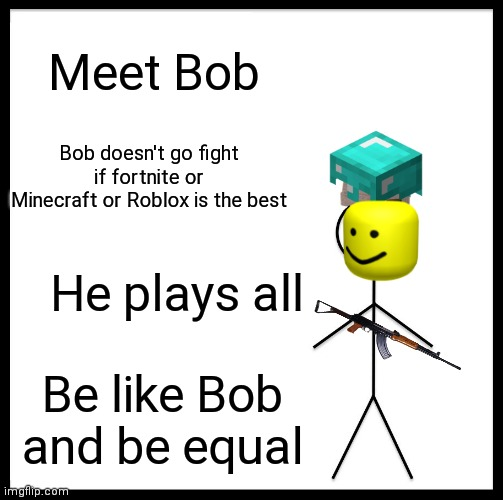 Be Like Bill |  Meet Bob; Bob doesn't go fight if fortnite or Minecraft or Roblox is the best; He plays all; Be like Bob and be equal | image tagged in memes,be like bill | made w/ Imgflip meme maker