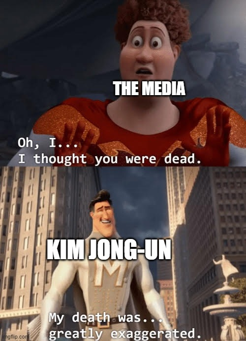 don't know if this has been done yet |  THE MEDIA; KIM JONG-UN | image tagged in my death was greatly exaggerated,north korea,memes,kim jong un,2020,april | made w/ Imgflip meme maker