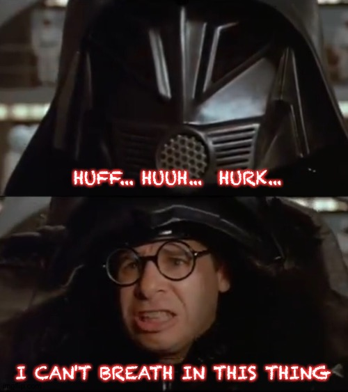 Dark Helmet |  HUFF... HUUH...  HURK... I CAN'T BREATH IN THIS THING | image tagged in spaceballs,heavy breathing,breath,dark helmet,movie quotes | made w/ Imgflip meme maker