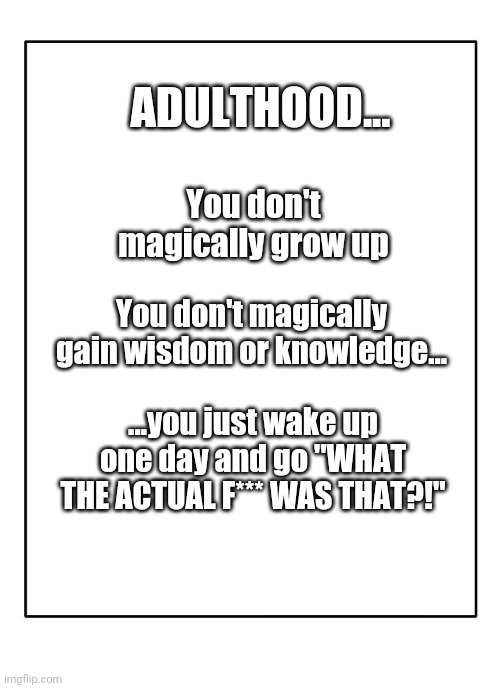 "Blank Template |  ADULTHOOD... You don't magically grow up; You don't magically gain wisdom or knowledge... ...you just wake up one day and go ""WHAT THE ACTUAL F*** WAS THAT?!"" 