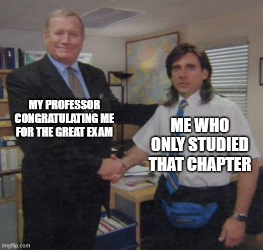 it never happens |  MY PROFESSOR CONGRATULATING ME FOR THE GREAT EXAM; ME WHO ONLY STUDIED THAT CHAPTER | image tagged in the office congratulations,meme,exam,college,professor,student | made w/ Imgflip meme maker