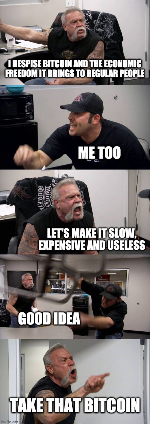 American Chopper Bitcoin argument |  I DESPISE BITCOIN AND THE ECONOMIC FREEDOM IT BRINGS TO REGULAR PEOPLE; ME TOO; LET'S MAKE IT SLOW, EXPENSIVE AND USELESS; GOOD IDEA; TAKE THAT BITCOIN | image tagged in memes,american chopper argument | made w/ Imgflip meme maker
