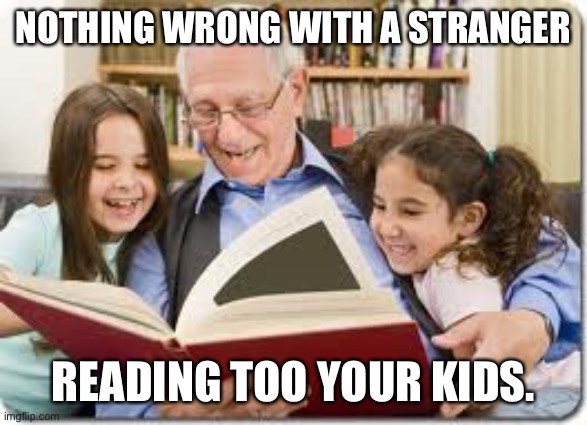 Storytelling Grandpa |  NOTHING WRONG WITH A STRANGER; READING TOO YOUR KIDS. | image tagged in memes,storytelling grandpa | made w/ Imgflip meme maker