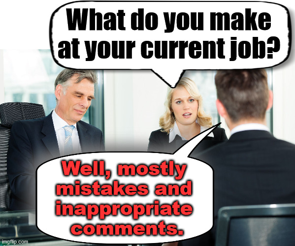 An honest interview. |  What do you make at your current job? Well, mostly  mistakes and  inappropriate  comments. | image tagged in job interview,honesty | made w/ Imgflip meme maker